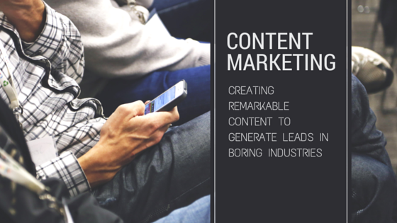 Creating remarkable content to generate leads in boring industries